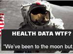 """Health Data WTF?  We've been to the moon, but…."""